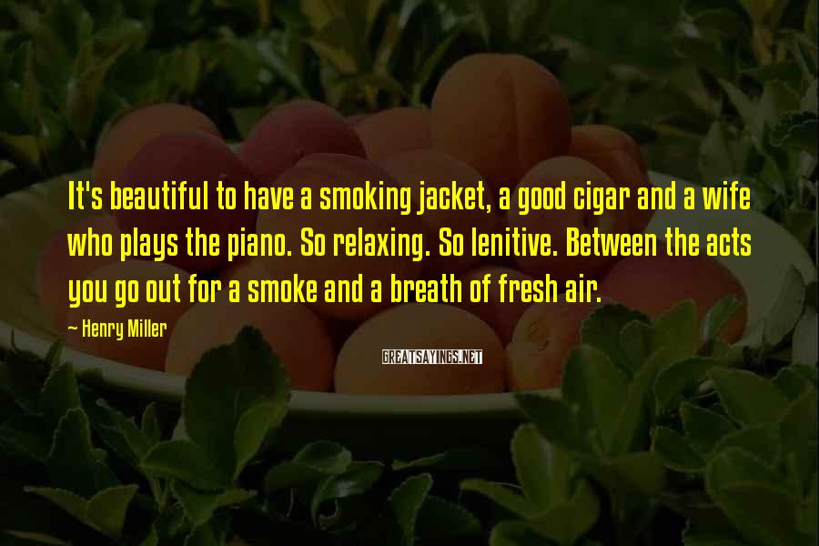 Henry Miller Sayings: It's beautiful to have a smoking jacket, a good cigar and a wife who plays