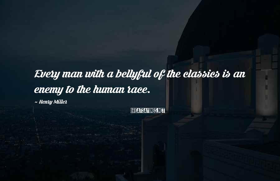Henry Miller Sayings: Every man with a bellyful of the classics is an enemy to the human race.