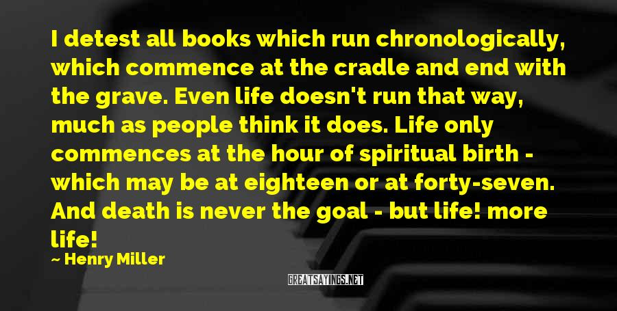 Henry Miller Sayings: I detest all books which run chronologically, which commence at the cradle and end with