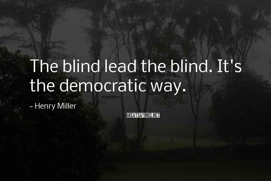 Henry Miller Sayings: The blind lead the blind. It's the democratic way.