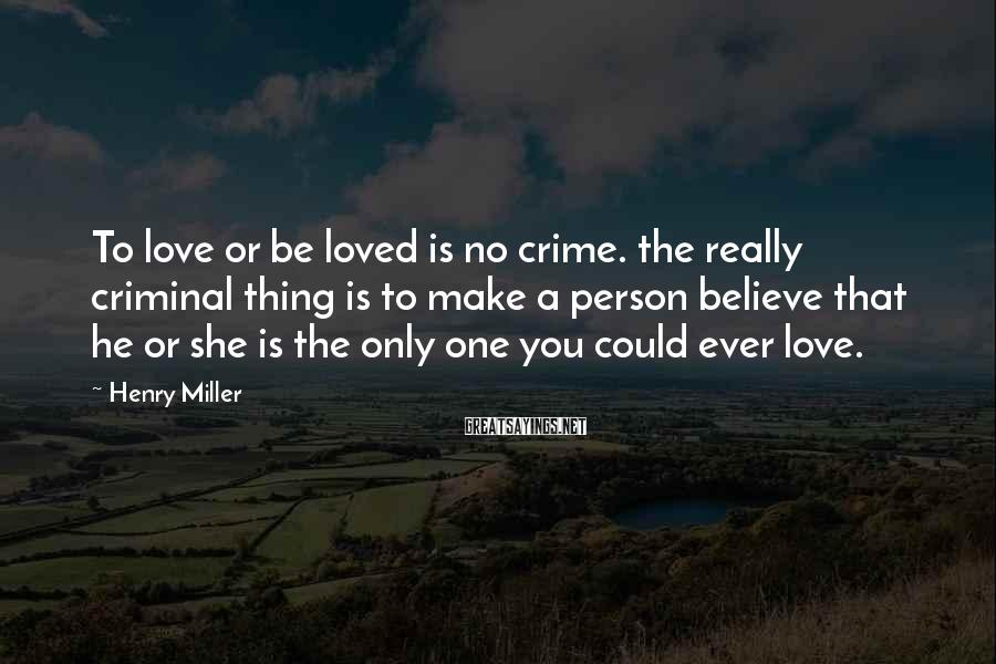 Henry Miller Sayings: To love or be loved is no crime. the really criminal thing is to make