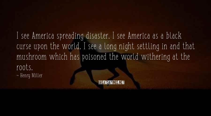 Henry Miller Sayings: I see America spreading disaster. I see America as a black curse upon the world.