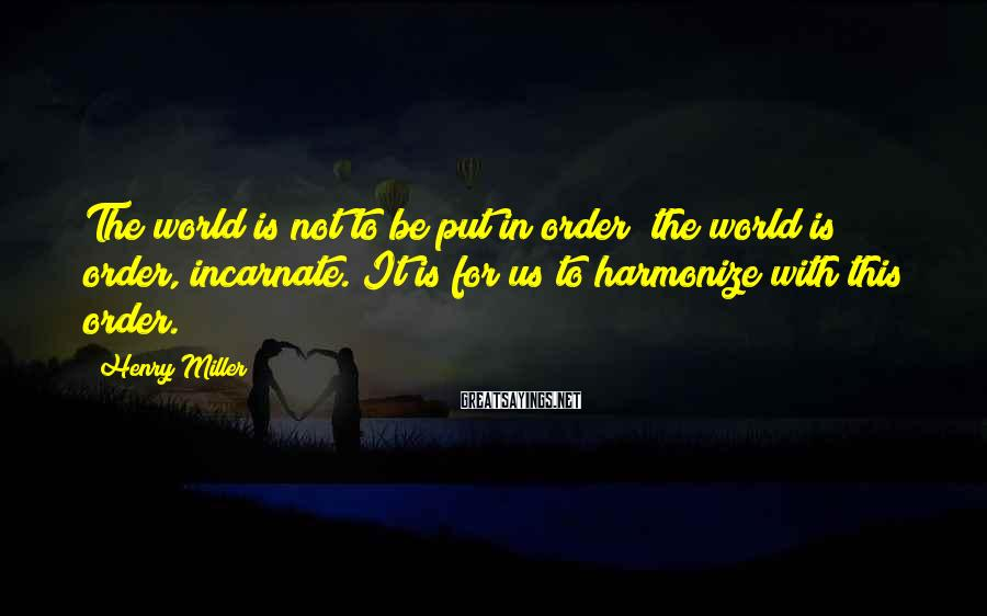 Henry Miller Sayings: The world is not to be put in order; the world is order, incarnate. It