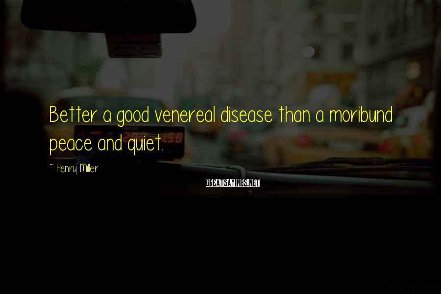 Henry Miller Sayings: Better a good venereal disease than a moribund peace and quiet.