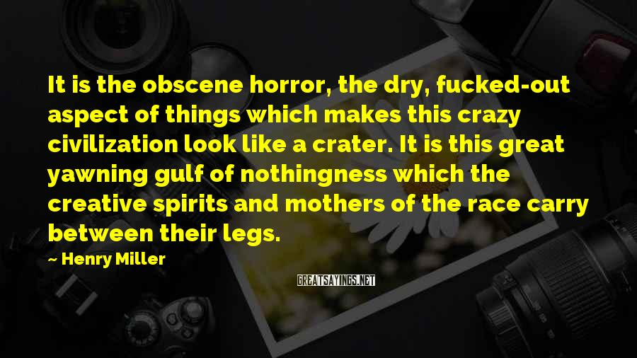 Henry Miller Sayings: It is the obscene horror, the dry, fucked-out aspect of things which makes this crazy