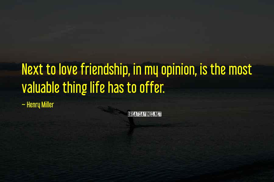 Henry Miller Sayings: Next to love friendship, in my opinion, is the most valuable thing life has to