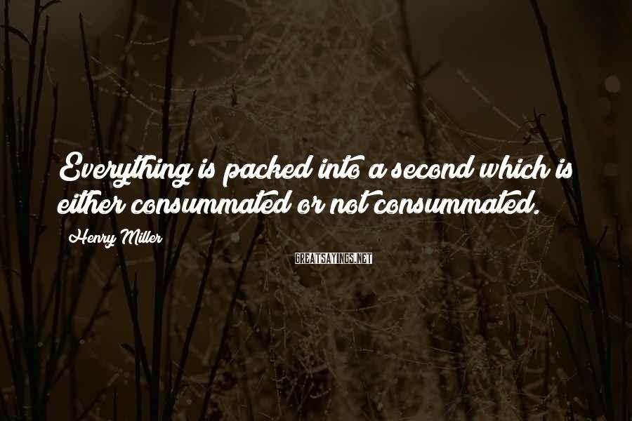 Henry Miller Sayings: Everything is packed into a second which is either consummated or not consummated.