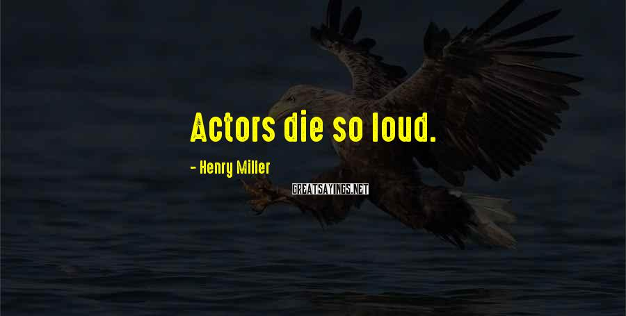 Henry Miller Sayings: Actors die so loud.
