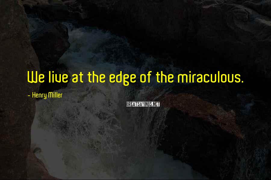Henry Miller Sayings: We live at the edge of the miraculous.