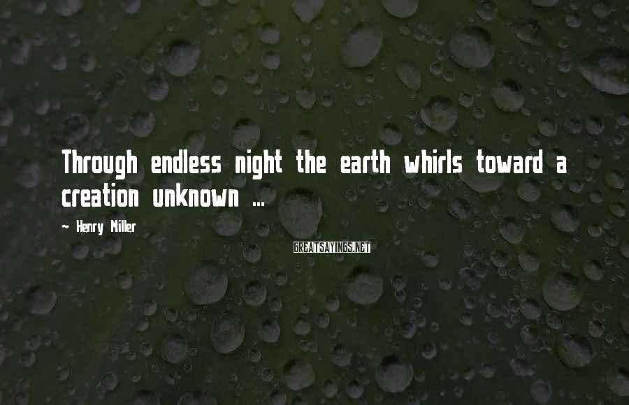 Henry Miller Sayings: Through endless night the earth whirls toward a creation unknown ...