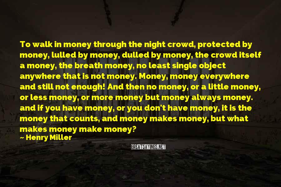 Henry Miller Sayings: To walk in money through the night crowd, protected by money, lulled by money, dulled