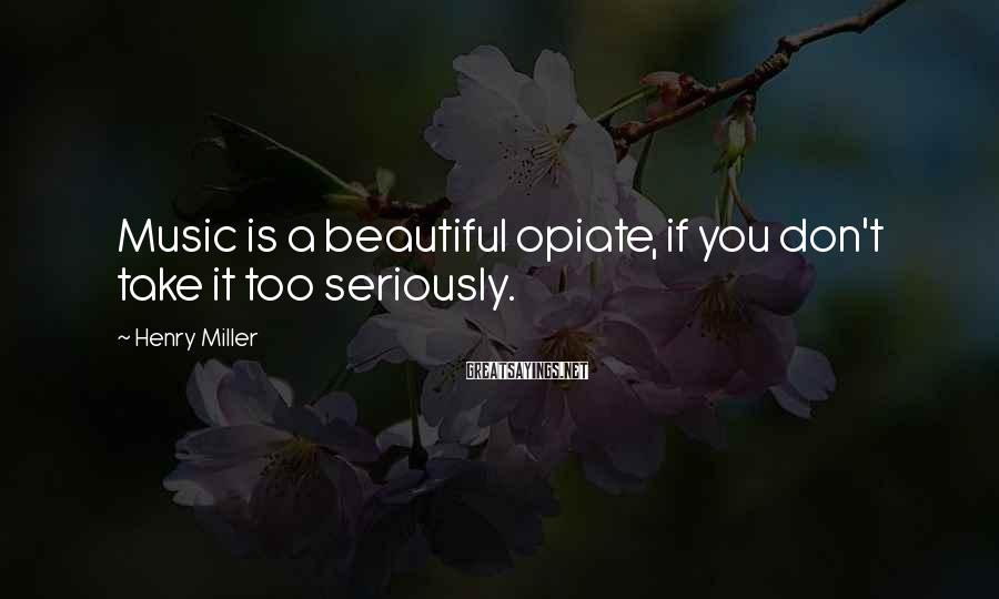 Henry Miller Sayings: Music is a beautiful opiate, if you don't take it too seriously.