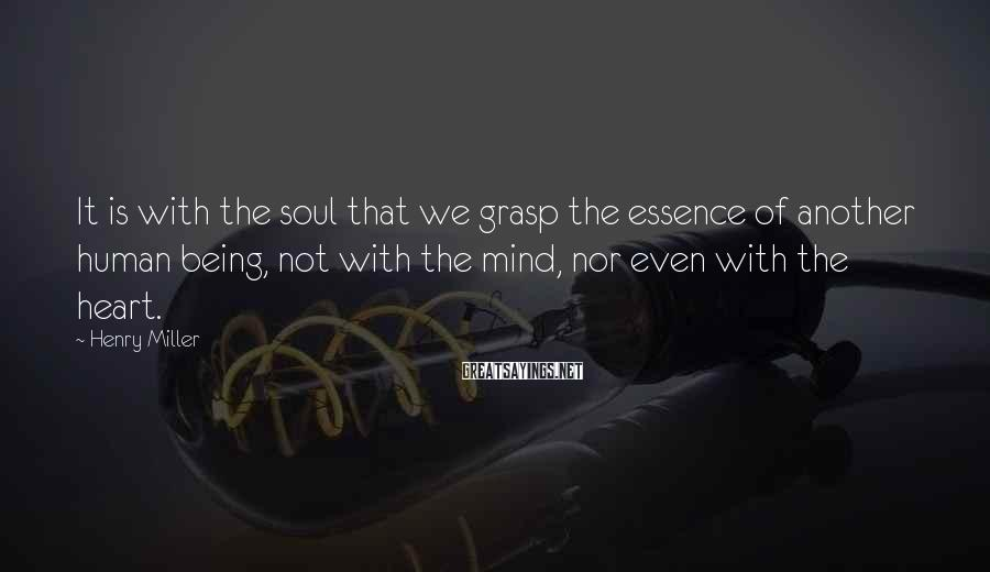 Henry Miller Sayings: It is with the soul that we grasp the essence of another human being, not