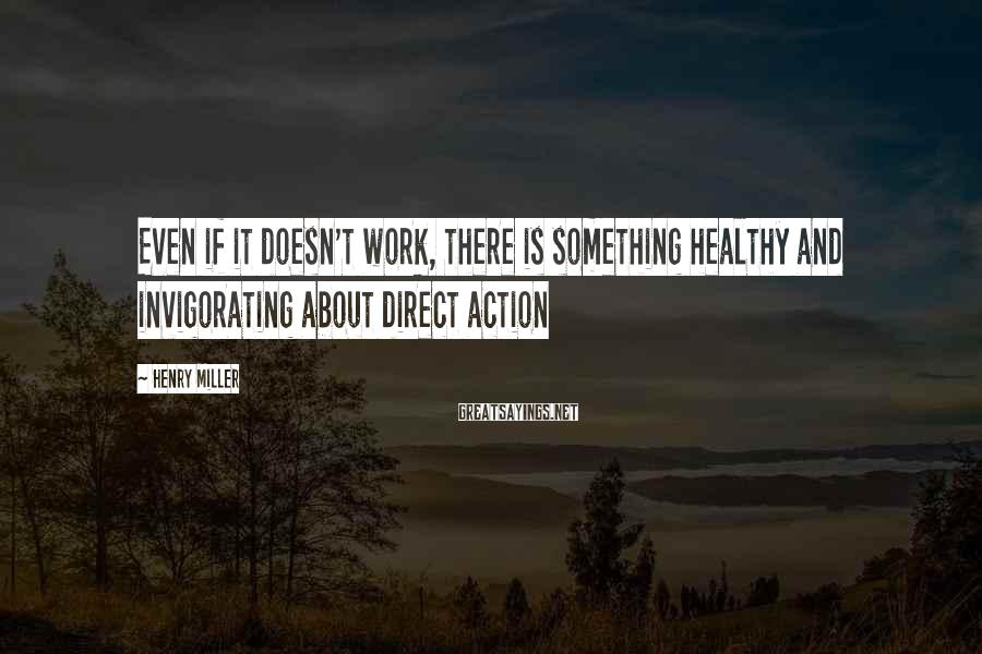 Henry Miller Sayings: Even if it doesn't work, there is something healthy and invigorating about direct action