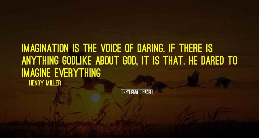 Henry Miller Sayings: Imagination is the voice of daring. If there is anything godlike about God, it is