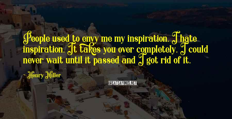 Henry Miller Sayings: People used to envy me my inspiration. I hate inspiration. It takes you over completely.