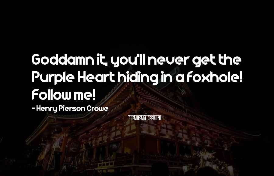 Henry Pierson Crowe Sayings: Goddamn it, you'll never get the Purple Heart hiding in a foxhole! Follow me!