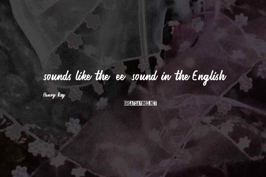 Henry Ray Sayings: -sounds like the /ee/ sound in the English