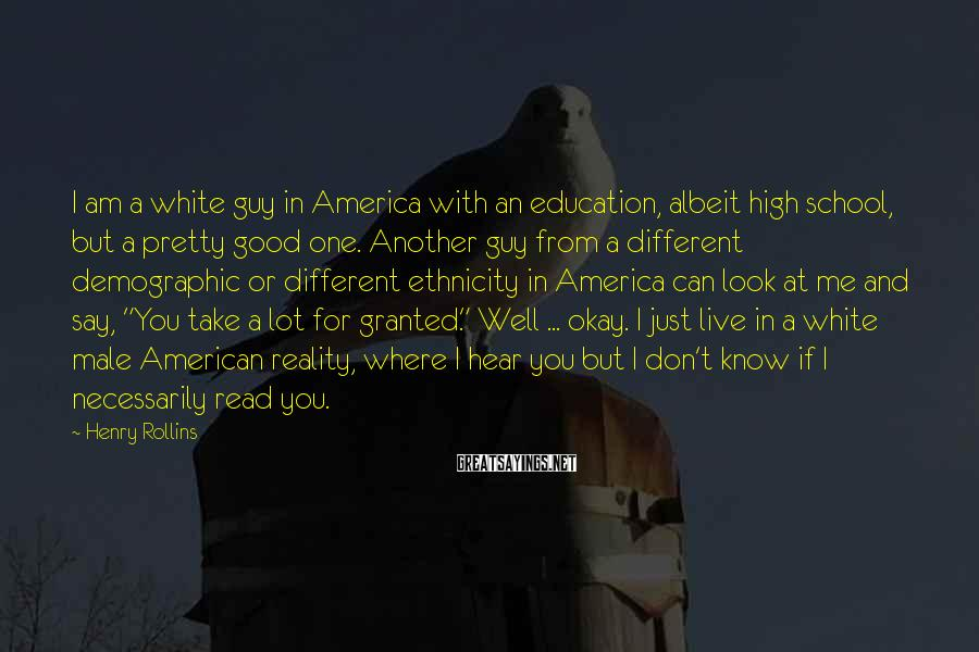 Henry Rollins Sayings: I am a white guy in America with an education, albeit high school, but a