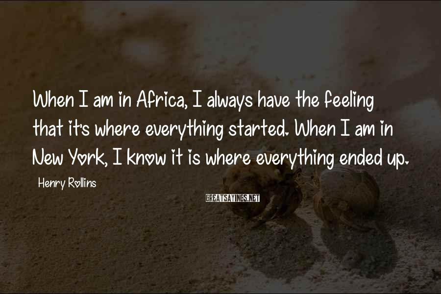 Henry Rollins Sayings: When I am in Africa, I always have the feeling that it's where everything started.