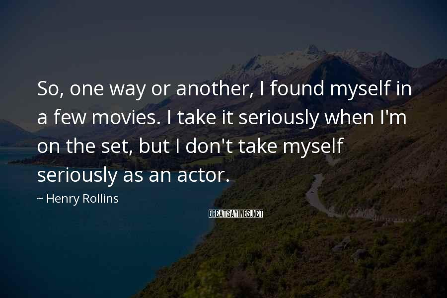 Henry Rollins Sayings: So, one way or another, I found myself in a few movies. I take it