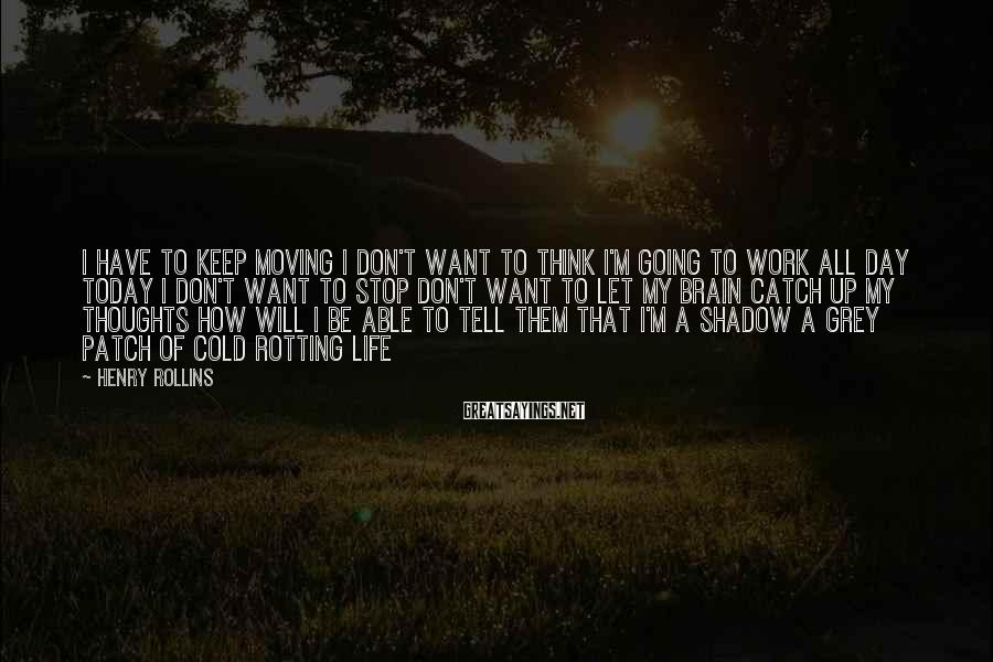 Henry Rollins Sayings: I have to keep moving I don't want to think I'm going to work all