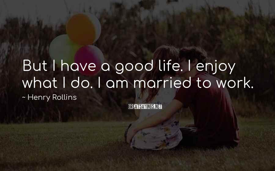 Henry Rollins Sayings: But I have a good life. I enjoy what I do. I am married to