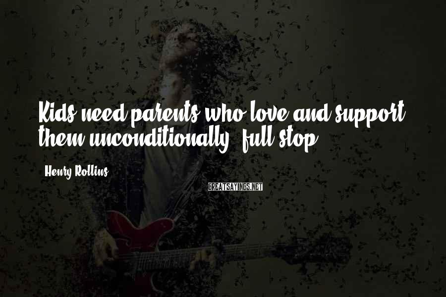Henry Rollins Sayings: Kids need parents who love and support them unconditionally, full stop.