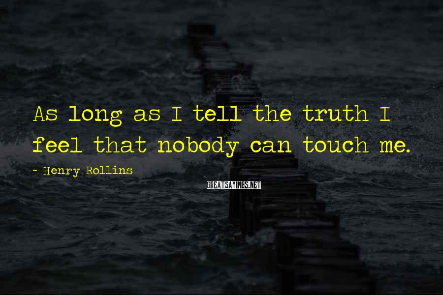 Henry Rollins Sayings: As long as I tell the truth I feel that nobody can touch me.