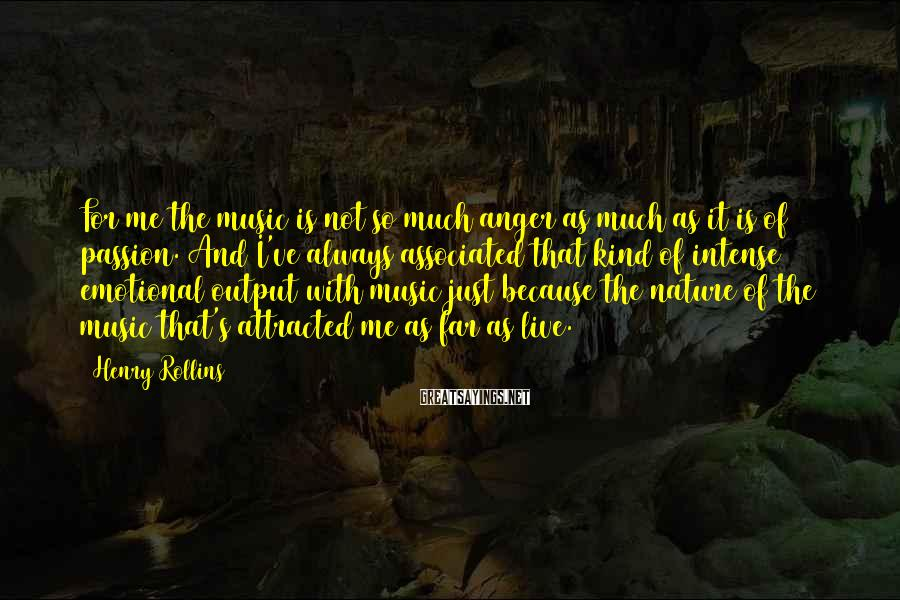 Henry Rollins Sayings: For me the music is not so much anger as much as it is of