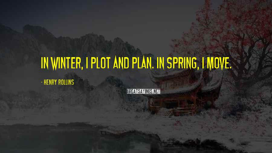 Henry Rollins Sayings: In winter, I plot and plan. In spring, I move.