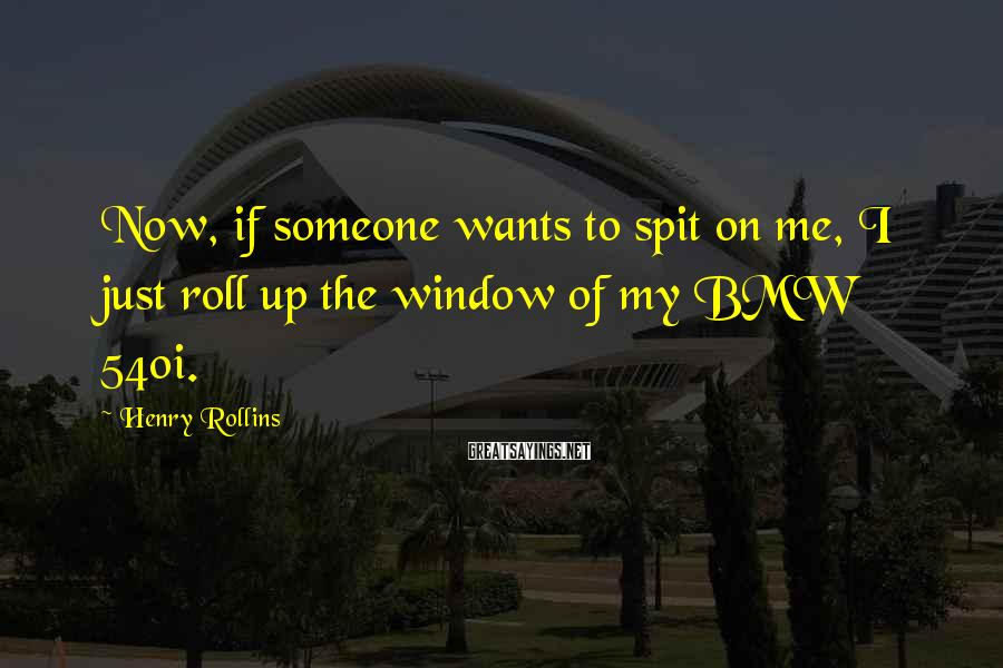 Henry Rollins Sayings: Now, if someone wants to spit on me, I just roll up the window of