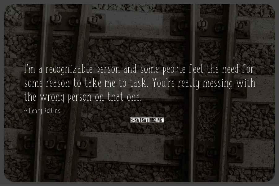 Henry Rollins Sayings: I'm a recognizable person and some people feel the need for some reason to take