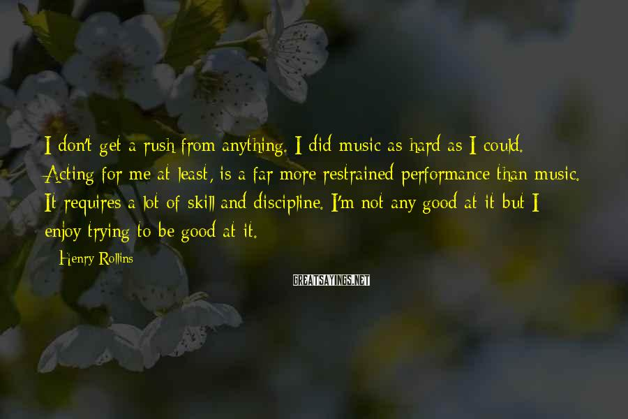 Henry Rollins Sayings: I don't get a rush from anything. I did music as hard as I could.