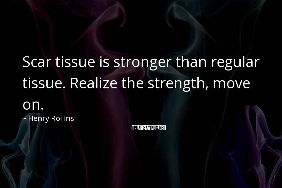 Henry Rollins Sayings: Scar tissue is stronger than regular tissue. Realize the strength, move on.