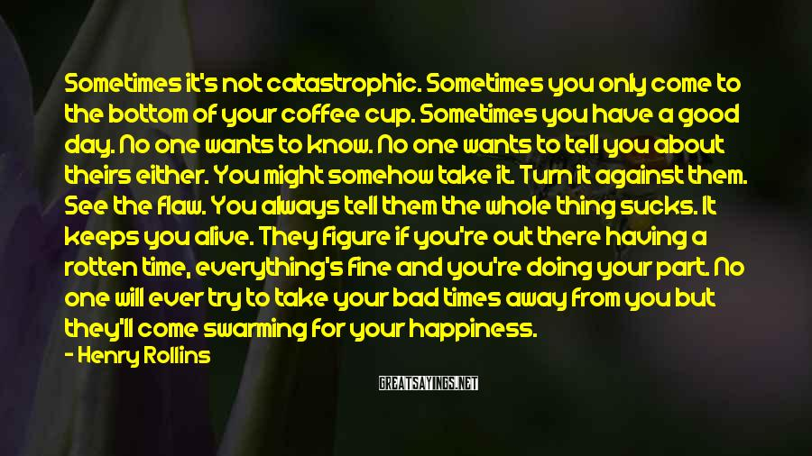 Henry Rollins Sayings: Sometimes it's not catastrophic. Sometimes you only come to the bottom of your coffee cup.