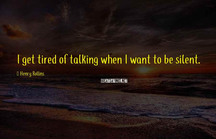 Henry Rollins Sayings: I get tired of talking when I want to be silent.