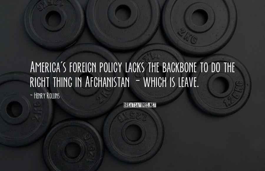Henry Rollins Sayings: America's foreign policy lacks the backbone to do the right thing in Afghanistan - which