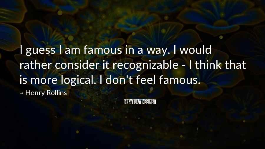 Henry Rollins Sayings: I guess I am famous in a way. I would rather consider it recognizable -
