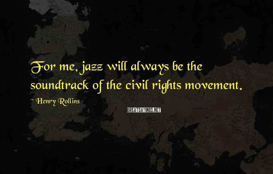 Henry Rollins Sayings: For me, jazz will always be the soundtrack of the civil rights movement.