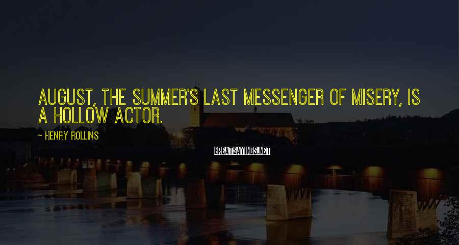 Henry Rollins Sayings: August, the summer's last messenger of misery, is a hollow actor.