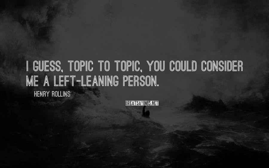 Henry Rollins Sayings: I guess, topic to topic, you could consider me a left-leaning person.