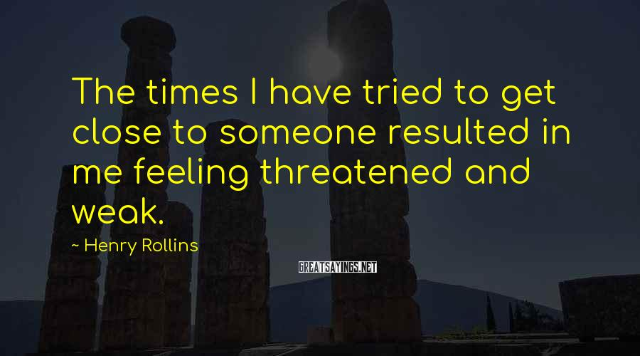 Henry Rollins Sayings: The times I have tried to get close to someone resulted in me feeling threatened