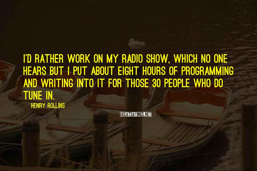 Henry Rollins Sayings: I'd rather work on my radio show, which no one hears but I put about