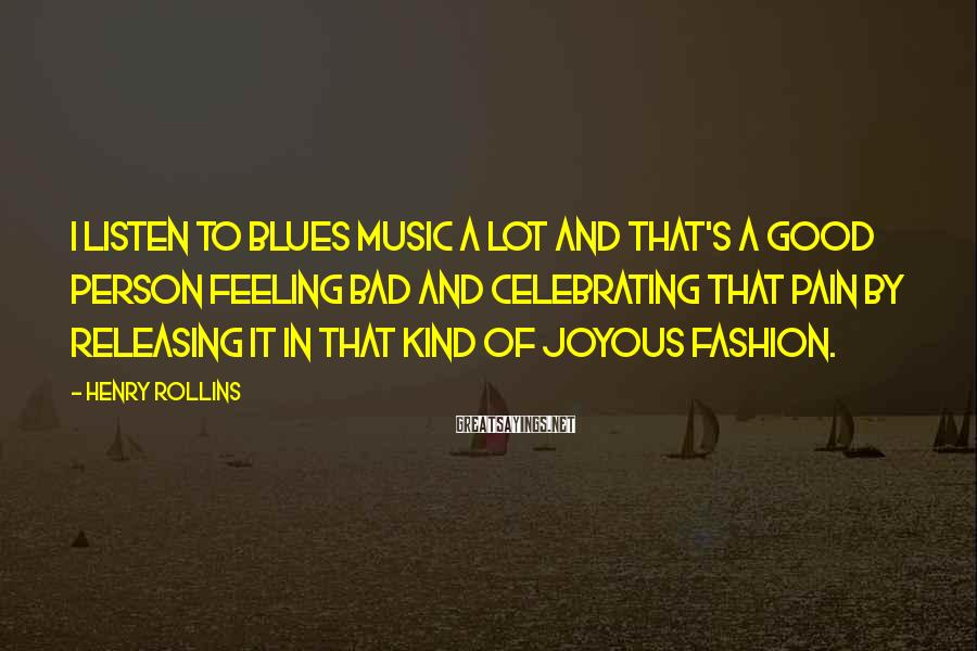 Henry Rollins Sayings: I listen to blues music a lot and that's a good person feeling bad and