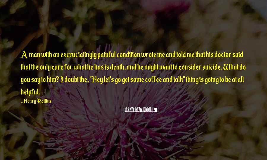 Henry Rollins Sayings: A man with an excruciatingly painful condition wrote me and told me that his doctor