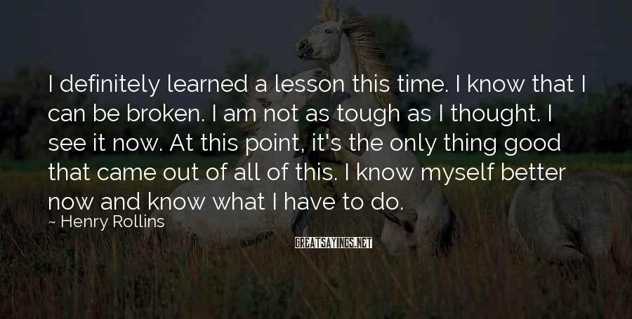 Henry Rollins Sayings: I definitely learned a lesson this time. I know that I can be broken. I
