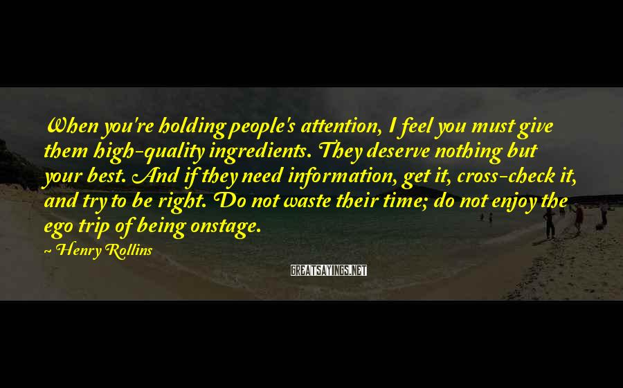 Henry Rollins Sayings: When you're holding people's attention, I feel you must give them high-quality ingredients. They deserve