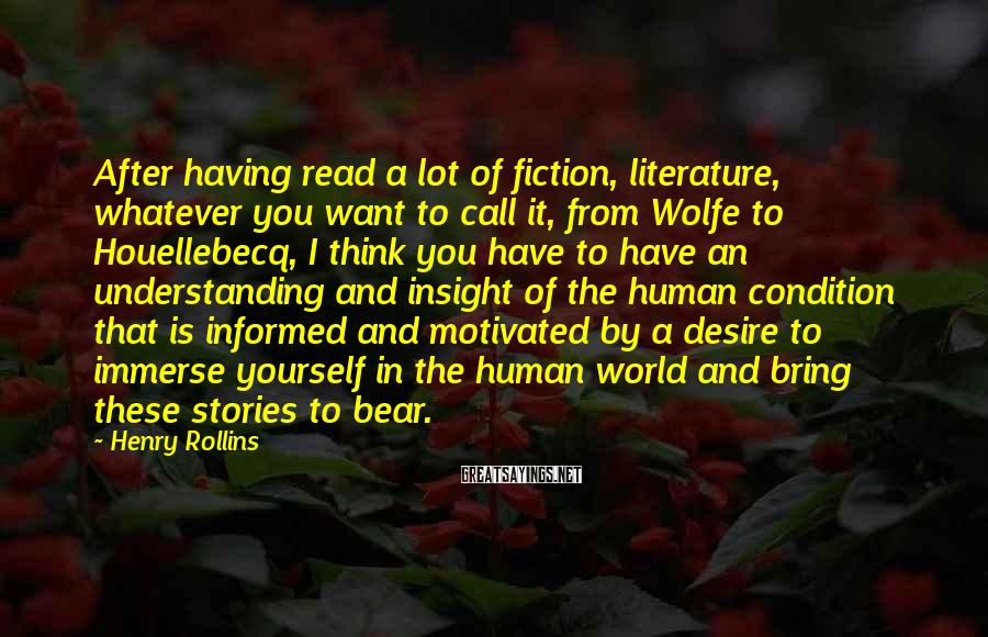Henry Rollins Sayings: After having read a lot of fiction, literature, whatever you want to call it, from