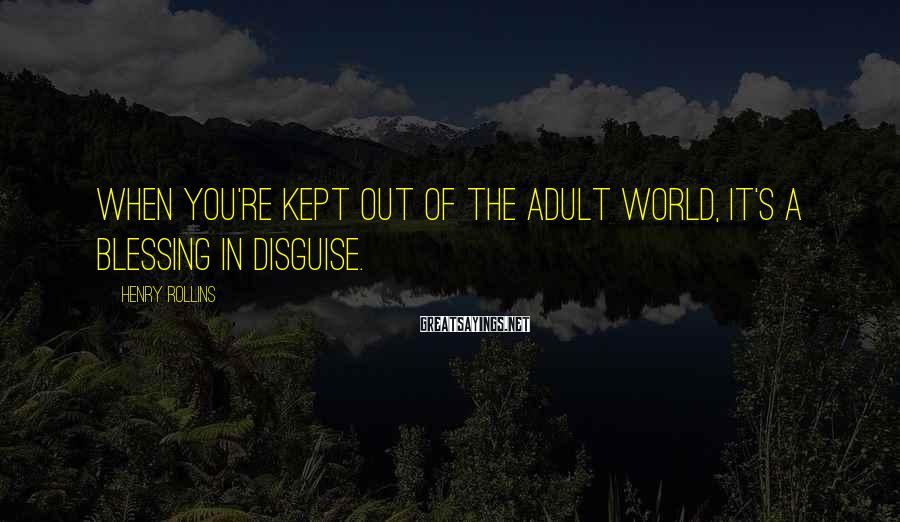 Henry Rollins Sayings: When you're kept out of the adult world, it's a blessing in disguise.